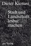 Dieter Kienast: Stadt und Landschaft lesbar machen.